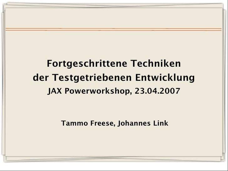 Fortgeschrittene Techniken der Testgetriebenen Entwicklung   JAX Powerworkshop, 23.04.2007         Tammo Freese, Johannes ...
