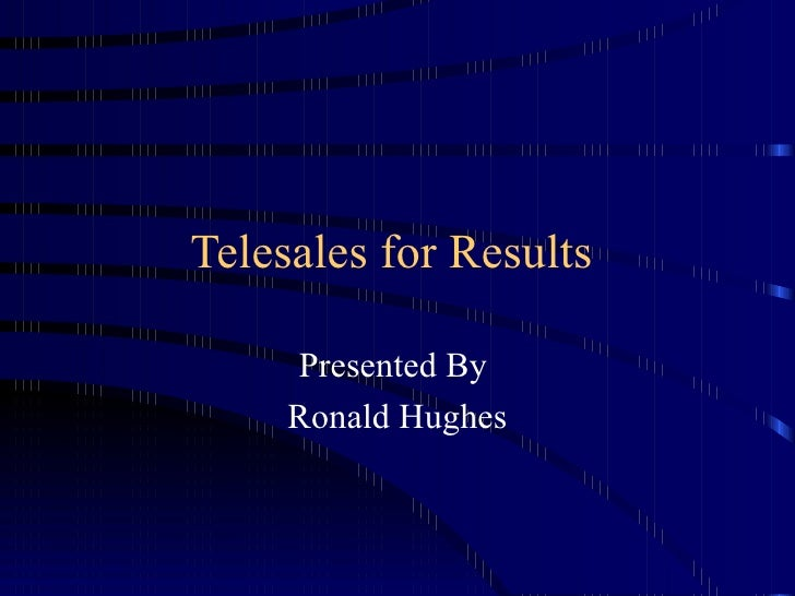 Telesales for Results  Presented By  Ronald Hughes