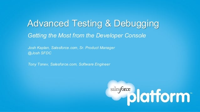 Advanced Testing & DebuggingGetting the Most from the Developer ConsoleJosh Kaplan, Salesforce.com, Sr. Product Manager@Jo...
