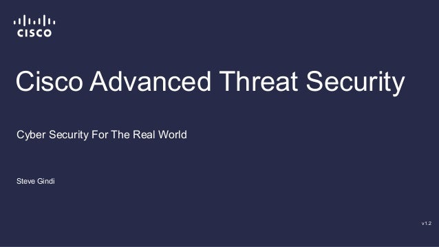 Cisco Advanced Threat Security  Steve Gindi  v1.2  Cyber Security For The Real World