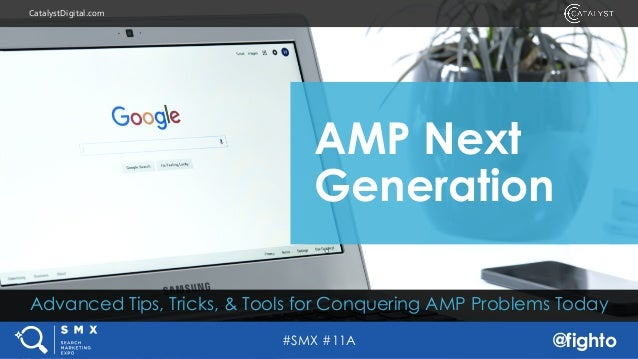 #SMX #11A @fighto CatalystDigital.com Advanced Tips, Tricks, & Tools for Conquering AMP Problems Today AMP Next Generation