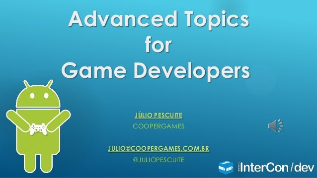 Advanced Topics for Game Developers JÚLIO PESCUITE COOPERGAMES JULIO@COOPERGAMES.COM.BR @JULIOPESCUITE
