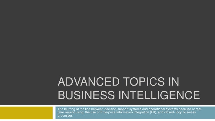 ADVANCED TOPICS IN BUSINESS INTELLIGENCE The blurring of the line between decision support systems and operational systems...