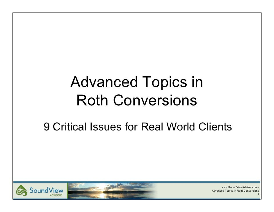 Advanced Topics in      Roth Conversions9 Critical Issues for Real World Clients                                         w...