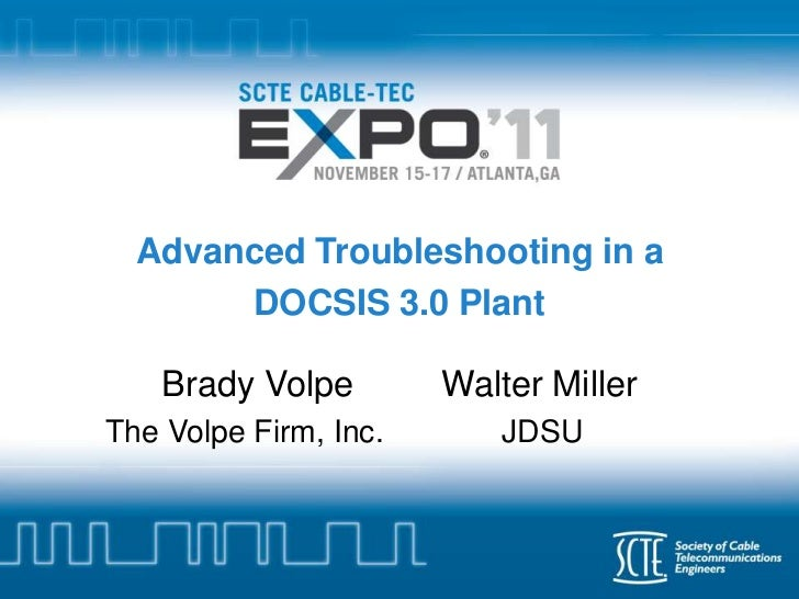 Advanced Troubleshooting in a       DOCSIS 3.0 Plant    Brady Volpe        Walter MillerThe Volpe Firm, Inc.      JDSU