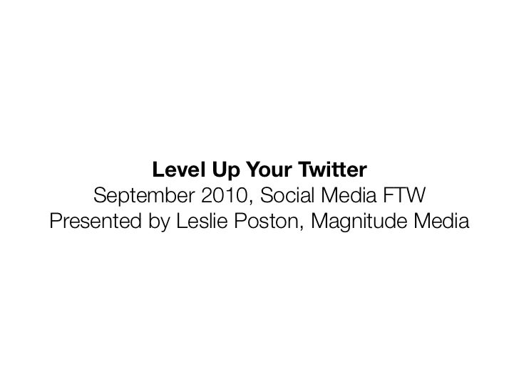 Level Up Your Twitter    September 2010, Social Media FTWPresented by Leslie Poston, Magnitude Media