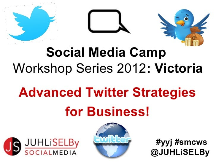 Social Media CampWorkshop Series 2012: VictoriaAdvanced Twitter Strategies      for Business!                      #yyj #s...