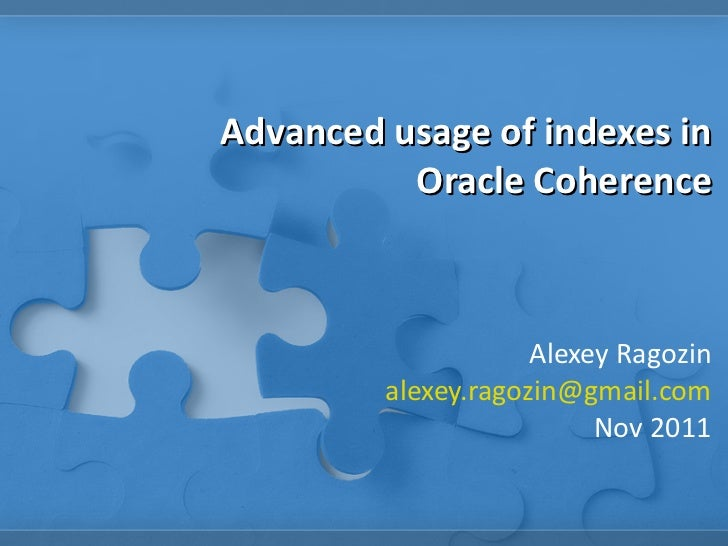 Advanced usage of indexes in Oracle Coherence Alexey Ragozin [email_address] Nov 2011