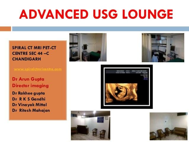 ADVANCED USG LOUNGESPIRAL CT MRI PET-CTCENTRE SEC 44 –CCHANDIGARHwww.spiralctmricentre.comDr Arun GuptaDirector imagingDr ...