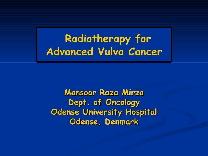 Mansoor Raza Mirza Dept. of Oncology Odense University Hospital Odense, Denmark Radiotherapy for Advanced Vulva Cancer