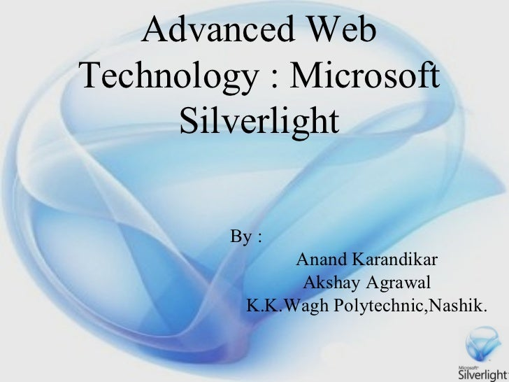Advanced Web Technology : Microsoft Silverlight By : Anand Karandikar Akshay Agrawal K.K.Wagh Polytechnic,Nashik.