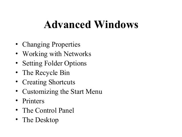 Advanced Windows • Changing Properties • Working with Networks • Setting Folder Options • The Recycle Bin • Creating Short...