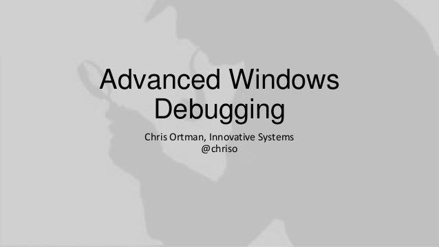 Advanced Windows Debugging Chris Ortman, Innovative Systems @chriso