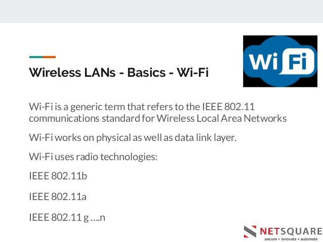 Wireless LANs - Basics - Wi-Fi Wi-Fi is a generic term that refers to the IEEE 802.11 communications standard for Wireless...