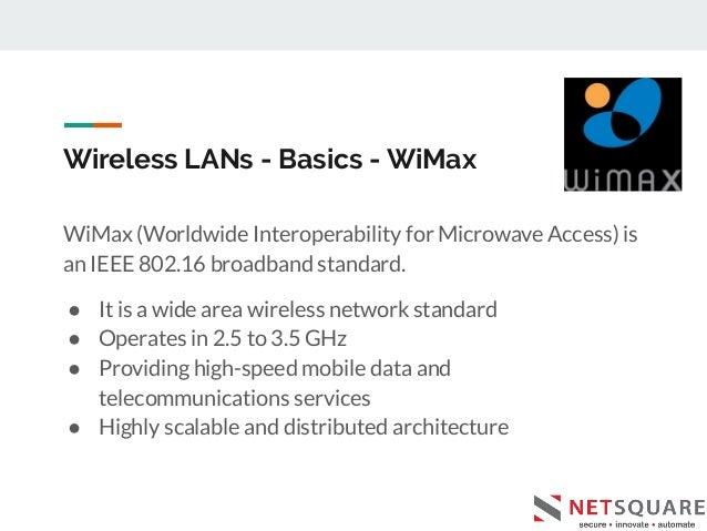 Wireless LANs - Basics - WiMax WiMax (Worldwide Interoperability for Microwave Access) is an IEEE 802.16 broadband standar...