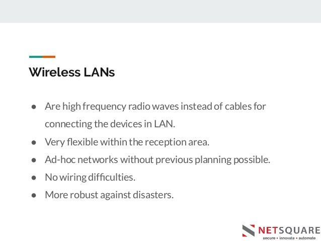 Wireless LANs ● Are high frequency radio waves instead of cables for connecting the devices in LAN. ● Very flexible within ...