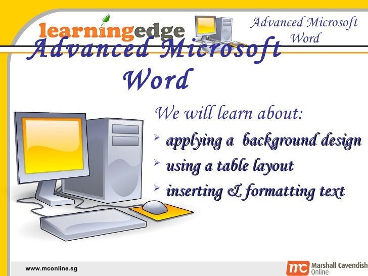 Advanced Microsoft Word <ul><li>We will learn about: </li></ul><ul><li>applying a  background design </li></ul><ul><li>usi...
