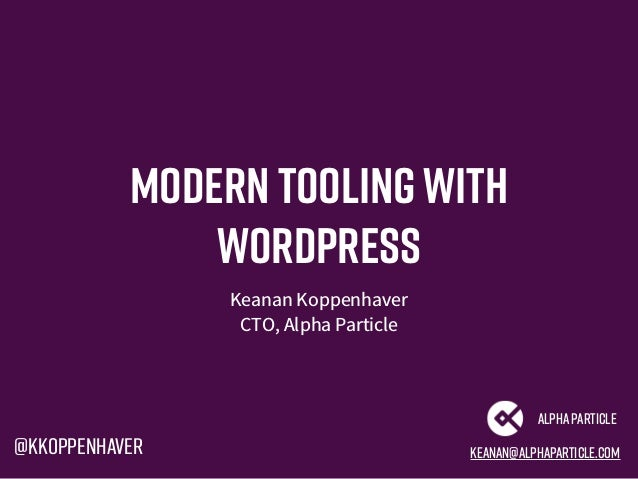 Modern Toolingwith WordPress Keanan Koppenhaver CTO, Alpha Particle keanan@alphaparticle.com AlphaParticle @kkoppenhaver