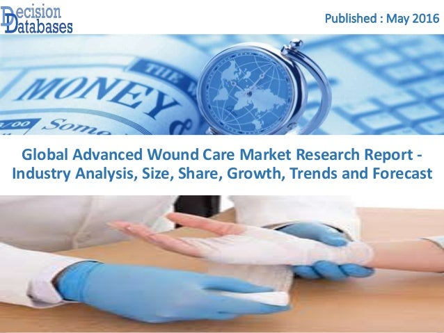 Published : May 2016 Global Advanced Wound Care Market Research Report - Industry Analysis, Size, Share, Growth, Trends an...
