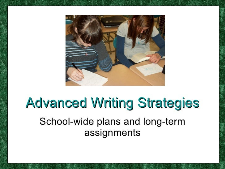 Advanced Writing Strategies School-wide plans and long-term assignments