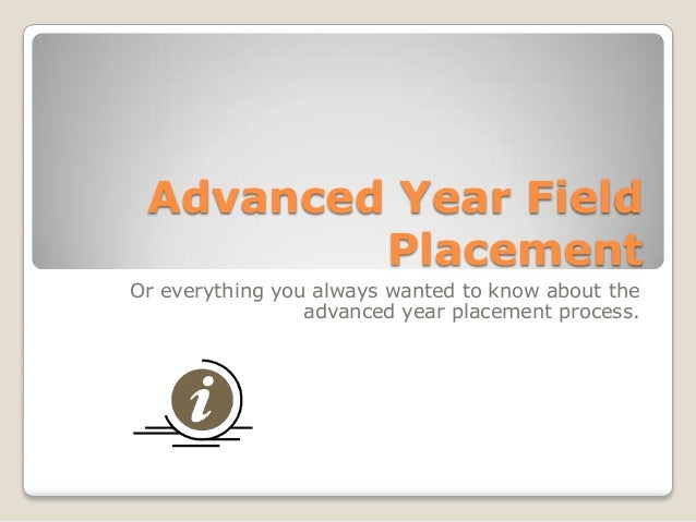 Advanced Year Field Placement Or everything you always wanted to know about the advanced year placement process.