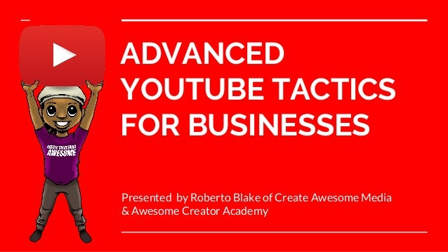 ADVANCED YOUTUBE TACTICS FOR BUSINESSES Presented by Roberto Blake of Create Awesome Media & Awesome Creator Academy