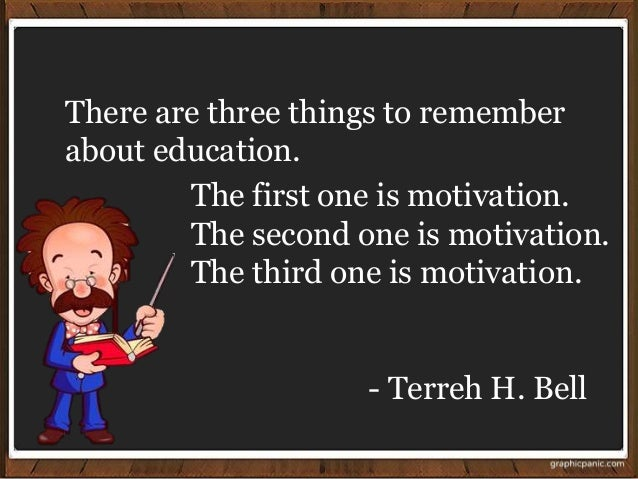- Terreh H. Bell There are three things to remember about education. The first one is motivation. The second one is motiva...