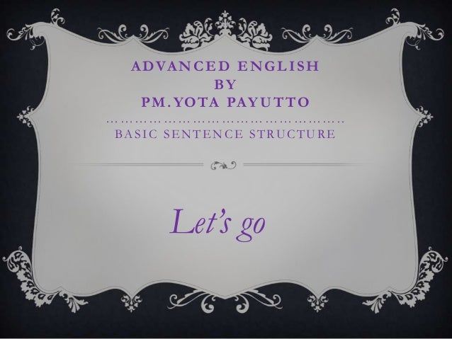 ADVANCED ENGLISHBYPM.YOTA PAYUTTO…………………………………………..BASIC SE NTE NCE STRUCTURELet's go