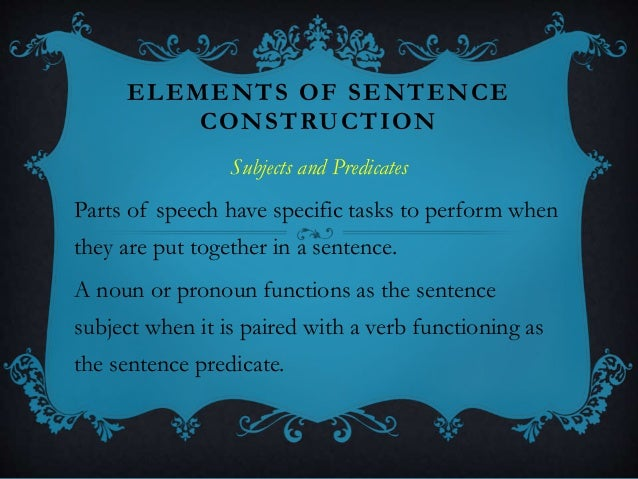 ELEMENTS OF SENTENCE CONSTRUCTION Subjects and Predicates Parts of speech have specific tasks to perform when they are put...