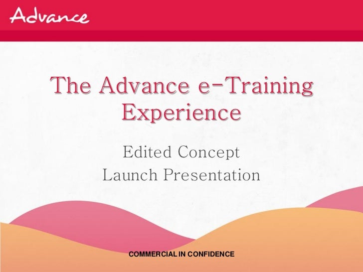 The Advance e-Training     Experience      Edited Concept    Launch Presentation       COMMERCIAL IN CONFIDENCE