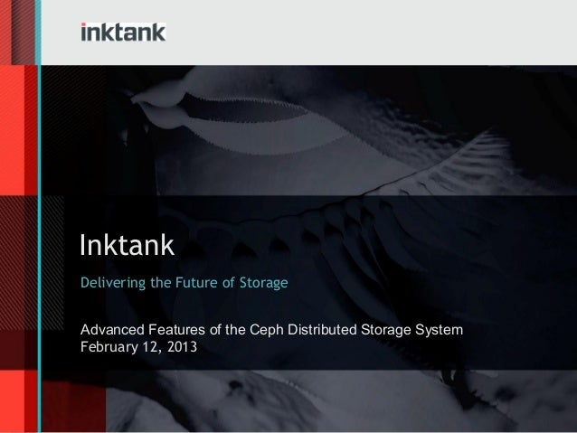InktankDelivering the Future of StorageAdvanced Features of the Ceph Distributed Storage SystemFebruary 12, 2013