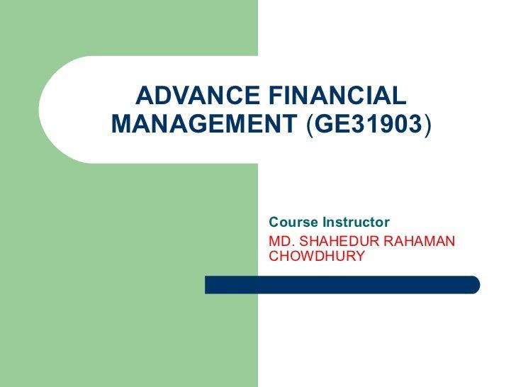 ADVANCE FINANCIAL MANAGEMENT  ( GE31903 ) Course Instructor MD. SHAHEDUR RAHAMAN CHOWDHURY