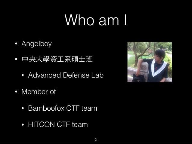Who am I • Angelboy • 中央⼤大學資⼯工系碩⼠士班 • Advanced Defense Lab • Member of • Bamboofox CTF team • HITCON CTF team 2
