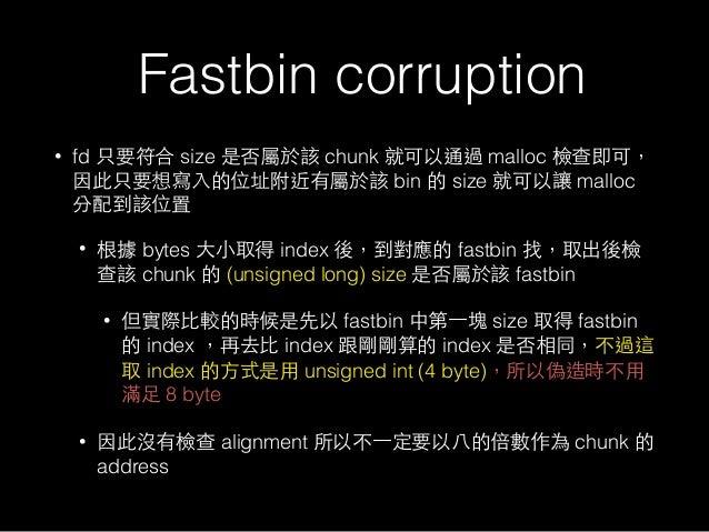 Fastbin corruption • fd 只要符合 size 是否屬於該 chunk 就可以通過 malloc 檢查即可, 因此只要想寫⼊入的位址附近有屬於該 bin 的 size 就可以讓 malloc 分配到該位置 • 根據 byte...