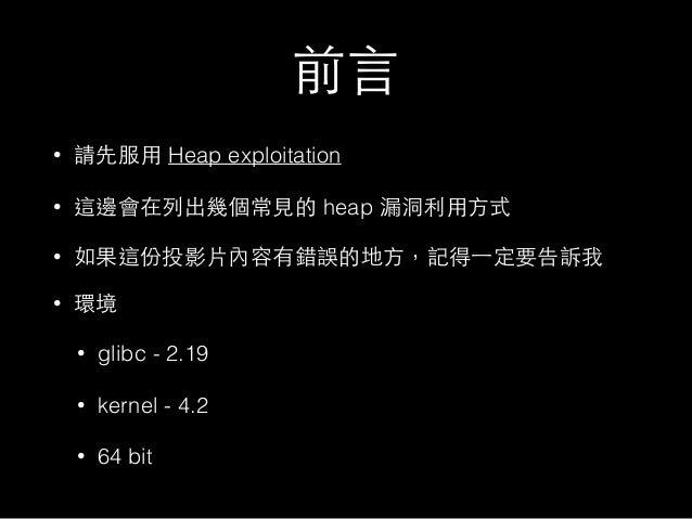 前⾔言 • 請先服⽤用 Heap exploitation • 這邊會在列出幾個常⾒見的 heap 漏洞利⽤用⽅方式 • 如果這份投影⽚片內容有錯誤的地⽅方,記得⼀一定要告訴我 • 環境 • glibc - 2.19 • kernel - 4....