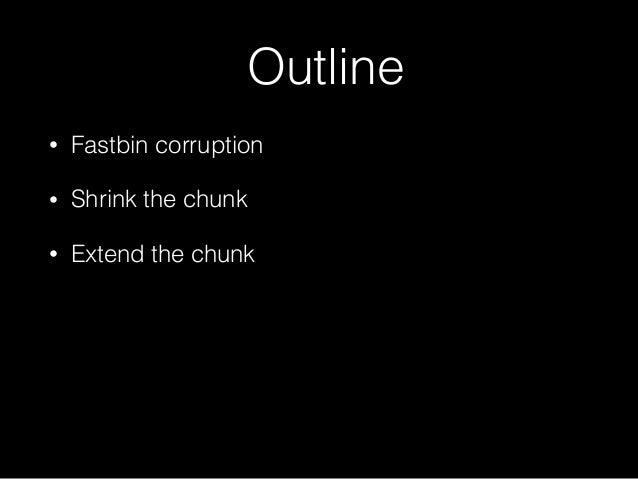 Outline • Fastbin corruption • Shrink the chunk • Extend the chunk