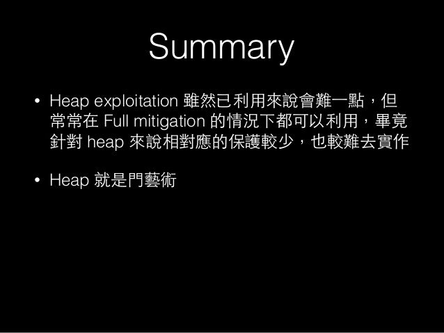 Summary • Heap exploitation 雖然已利⽤用來說會難⼀一點,但 常常在 Full mitigation 的情況下都可以利⽤用,畢竟 針對 heap 來說相對應的保護較少,也較難去實作 • Heap 就是⾨門藝術