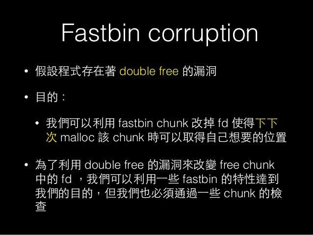 Fastbin corruption • 假設程式存在著 double free 的漏洞 • ⺫⽬目的: • 我們可以利⽤用 fastbin chunk 改掉 fd 使得下下 次 malloc 該 chunk 時可以取得⾃自⼰己想要的位置 • ...