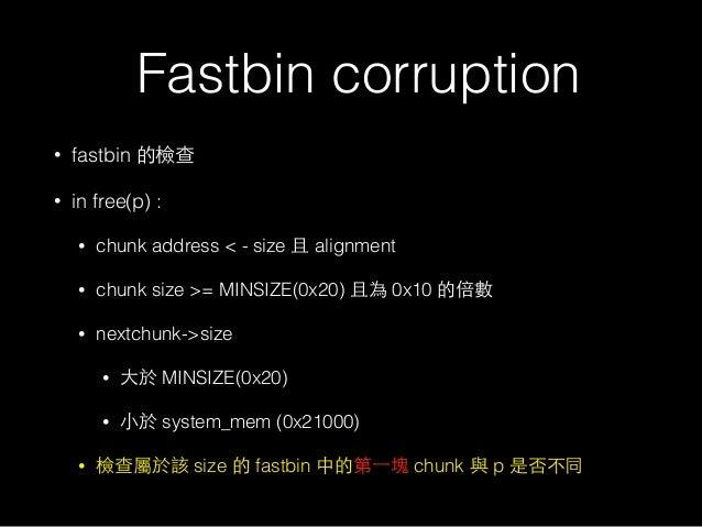 Fastbin corruption • fastbin 的檢查 • in free(p) : • chunk address < - size 且 alignment • chunk size >= MINSIZE(0x20) 且為 0x10...