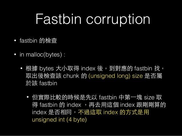 Fastbin corruption • fastbin 的檢查 • in malloc(bytes) : • 根據 bytes ⼤大⼩小取得 index 後,到對應的 fastbin 找, 取出後檢查該 chunk 的 (unsigned l...