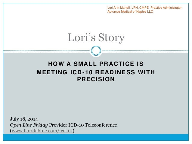 HOW A SMALL PRACTICE IS MEETING ICD-10 READINESS WITH PRECISION Lori's Story Lori Ann Martell, LPN, CMPE, Practice Adminis...