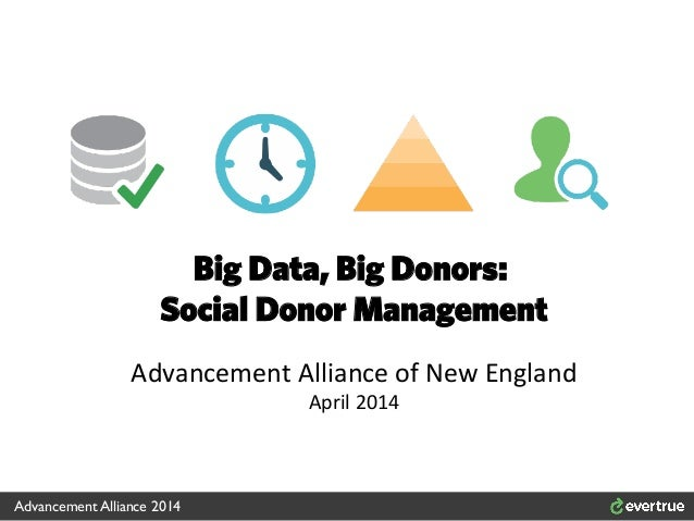 Big Data, Big Donors: Social Donor Management Advancement	   Alliance	   of	   New	   England	    April	   2014	    Advanc...