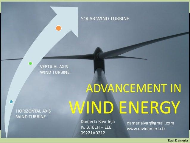ADVANCEMENT IN WIND ENERGY Ravi Damerla SOLAR WIND TURBINE VERTICAL AXIS WIND TURBINE HORIZONTAL AXIS WIND TURBINE Damerla...