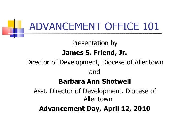 ADVANCEMENT OFFICE 101 <ul><li>Presentation by </li></ul><ul><li>James S. Friend, Jr. </li></ul><ul><li>Director of Develo...