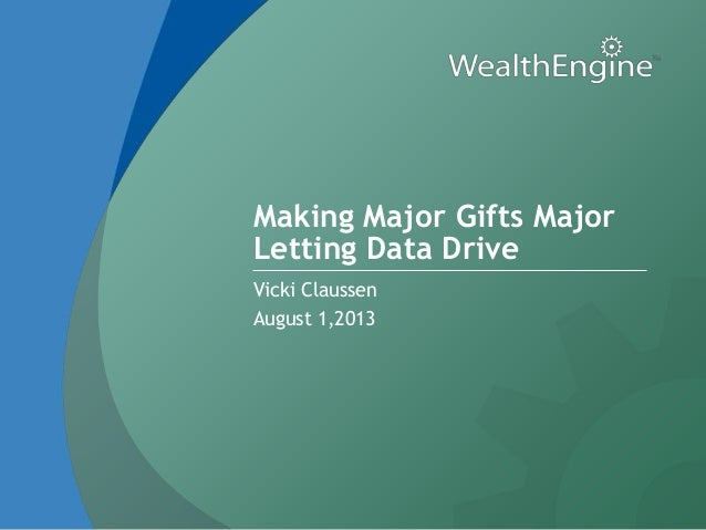 Making Major Gifts Major Letting Data Drive Vicki Claussen August 1,2013