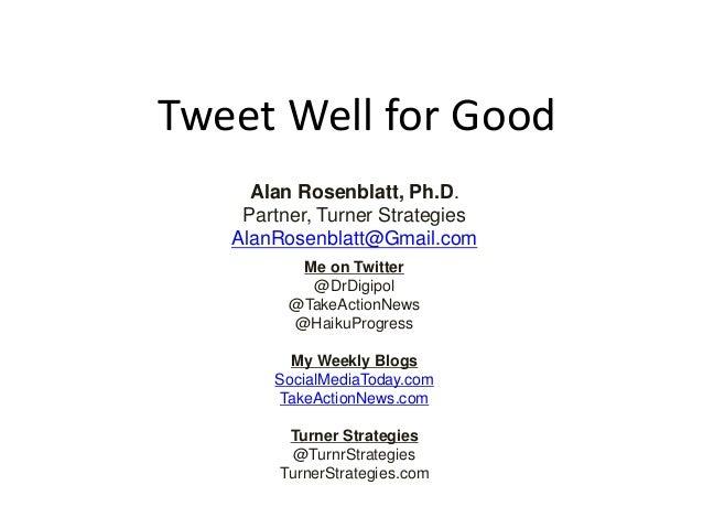 Tweet Well for Good Alan Rosenblatt, Ph.D. Partner, Turner Strategies AlanRosenblatt@Gmail.com Me on Twitter @DrDigipol @T...
