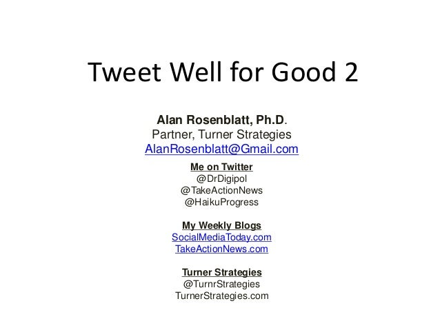 Tweet Well for Good 2 Alan Rosenblatt, Ph.D. Partner, Turner Strategies AlanRosenblatt@Gmail.com Me on Twitter @DrDigipol ...