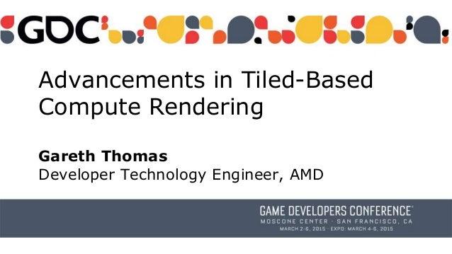 Advancements in Tiled-Based Compute Rendering Gareth Thomas Developer Technology Engineer, AMD