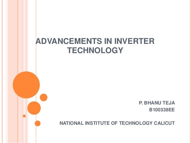 ADVANCEMENTS IN INVERTER TECHNOLOGY  P. BHANU TEJA B100338EE NATIONAL INSTITUTE OF TECHNOLOGY CALICUT