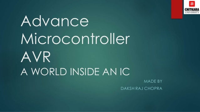 Advance Microcontroller AVR A WORLD INSIDE AN IC MADE BY DAKSH RAJ CHOPRA